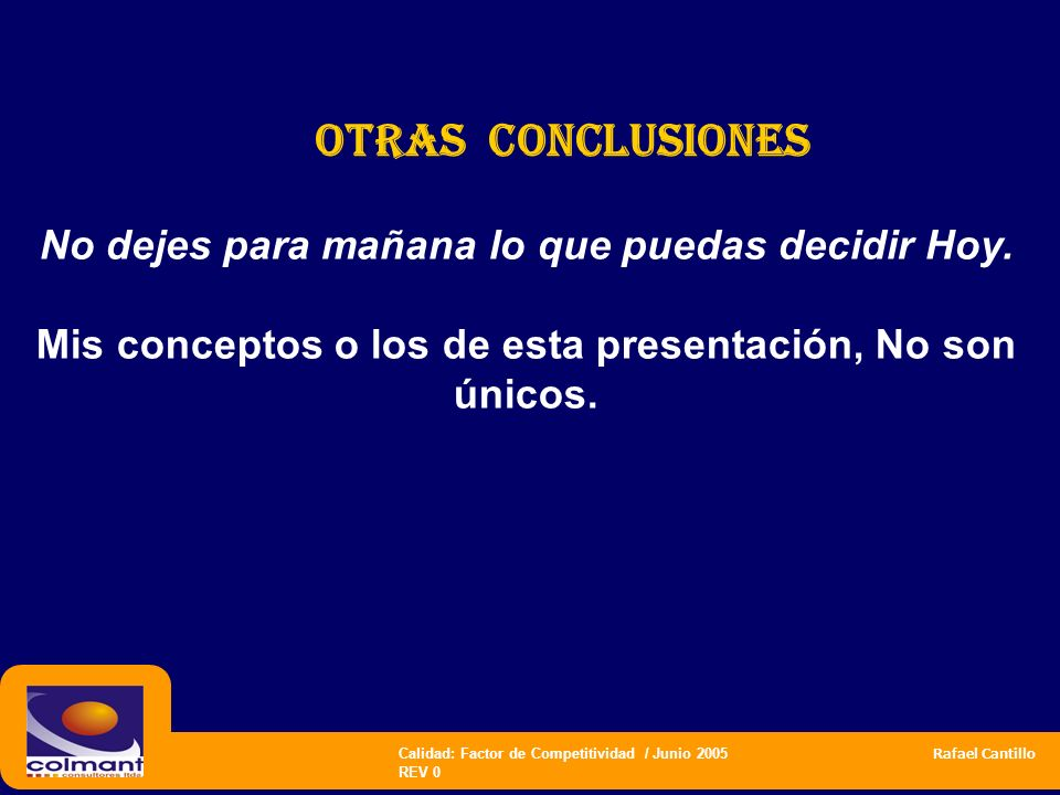 Calidad: Factor de Competitividad / Junio 2005 Rafael Cantillo REV 0 No dejes para mañana lo que puedas decidir Hoy. Mis conceptos o los de esta prese