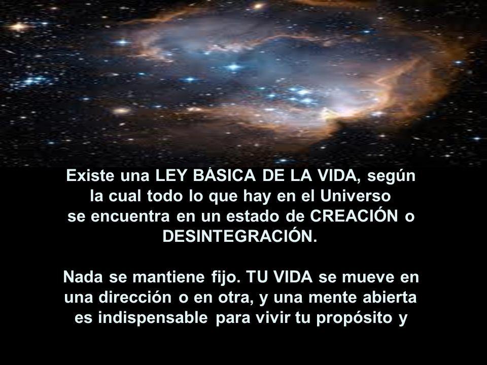 Existe una LEY BÁSICA DE LA VIDA, según la cual todo lo que hay en el Universo se encuentra en un estado de CREACIÓN o DESINTEGRACIÓN.