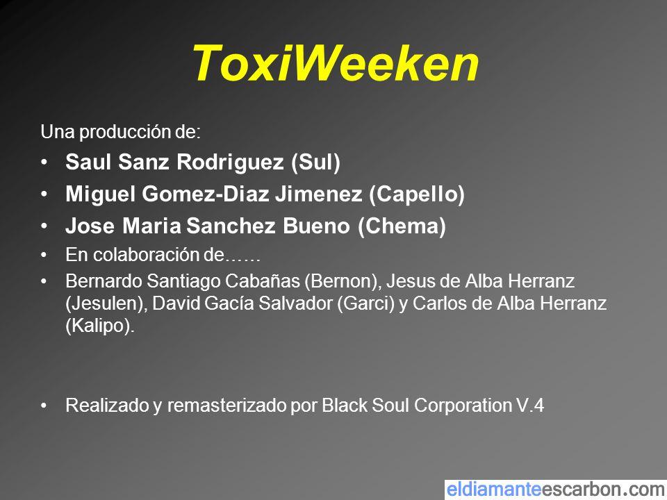 ToxiWeeken Una producción de: Saul Sanz Rodriguez (Sul) Miguel Gomez-Diaz Jimenez (Capello) Jose Maria Sanchez Bueno (Chema) En colaboración de…… Bern