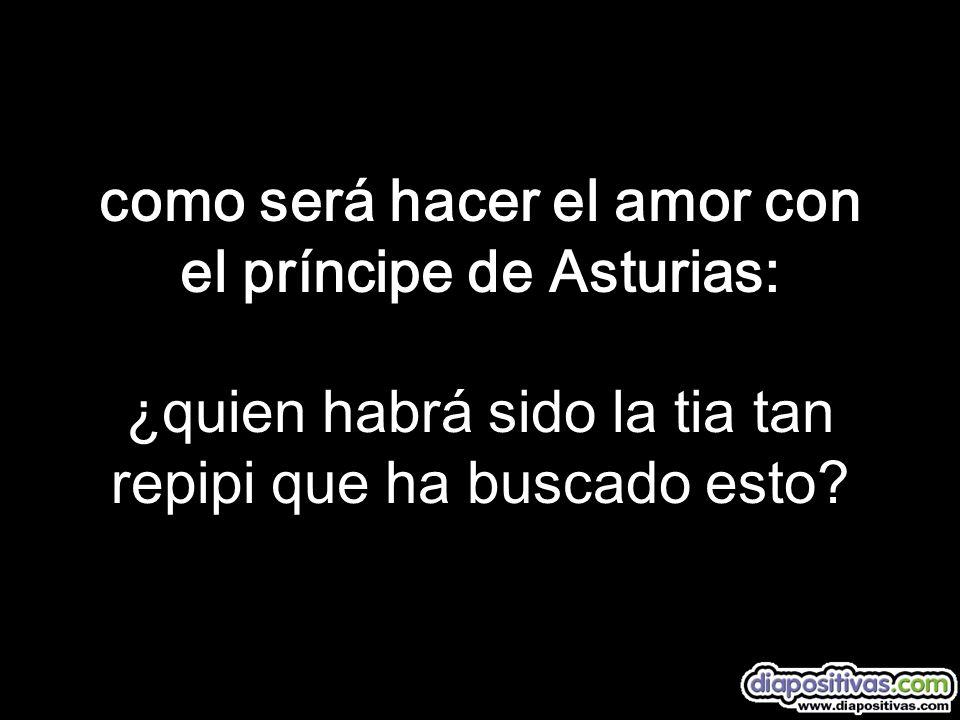 como será hacer el amor con el príncipe de Asturias: ¿quien habrá sido la tia tan repipi que ha buscado esto?