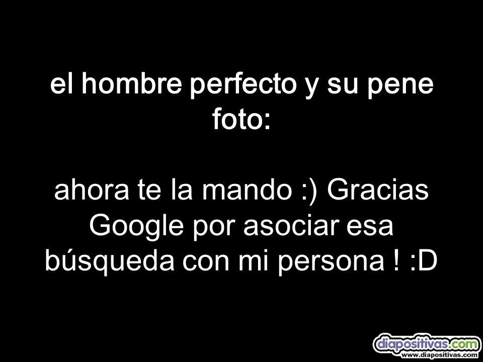 el hombre perfecto y su pene foto: ahora te la mando :) Gracias Google por asociar esa búsqueda con mi persona ! :D
