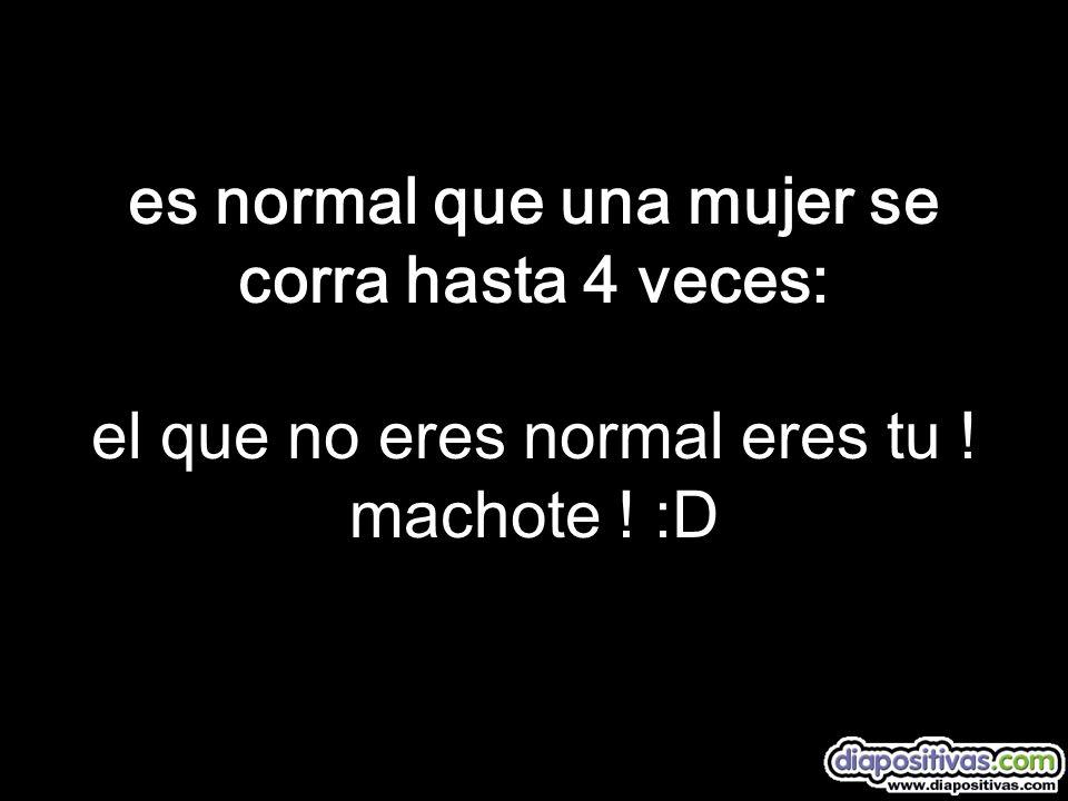 es normal que una mujer se corra hasta 4 veces: el que no eres normal eres tu ! machote ! :D