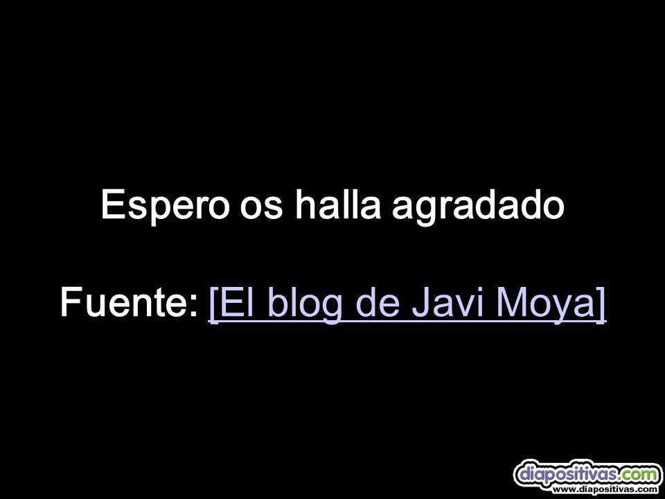 Espero os halla agradado Fuente: [El blog de Javi Moya][El blog de Javi Moya]
