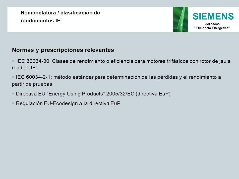 SIEMENS Jornadas Eficiencia Energética Normas y prescripciones relevantes IEC 60034-30: Clases de rendimiento o eficiencia para motores trifásicos con