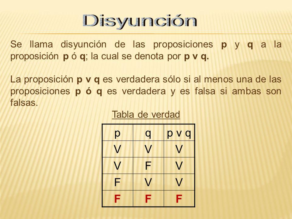 Se llama disyunción de las proposiciones p y q a la proposición p ó q; la cual se denota por p v q. La proposición p v q es verdadera sólo si al menos