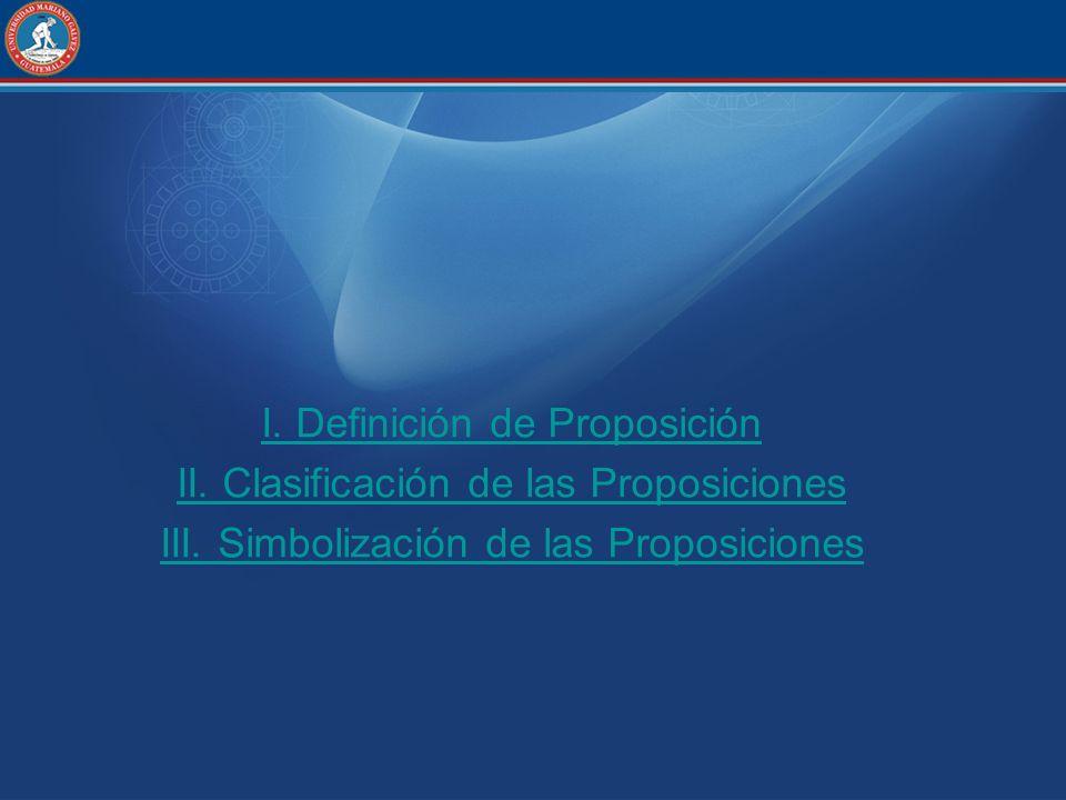 I. Definición de Proposición II. Clasificación de las Proposiciones III. Simbolización de las Proposiciones