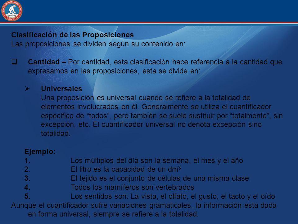 Clasificación de las Proposiciones Las proposiciones se dividen según su contenido en: Cantidad – Por cantidad, esta clasificación hace referencia a l