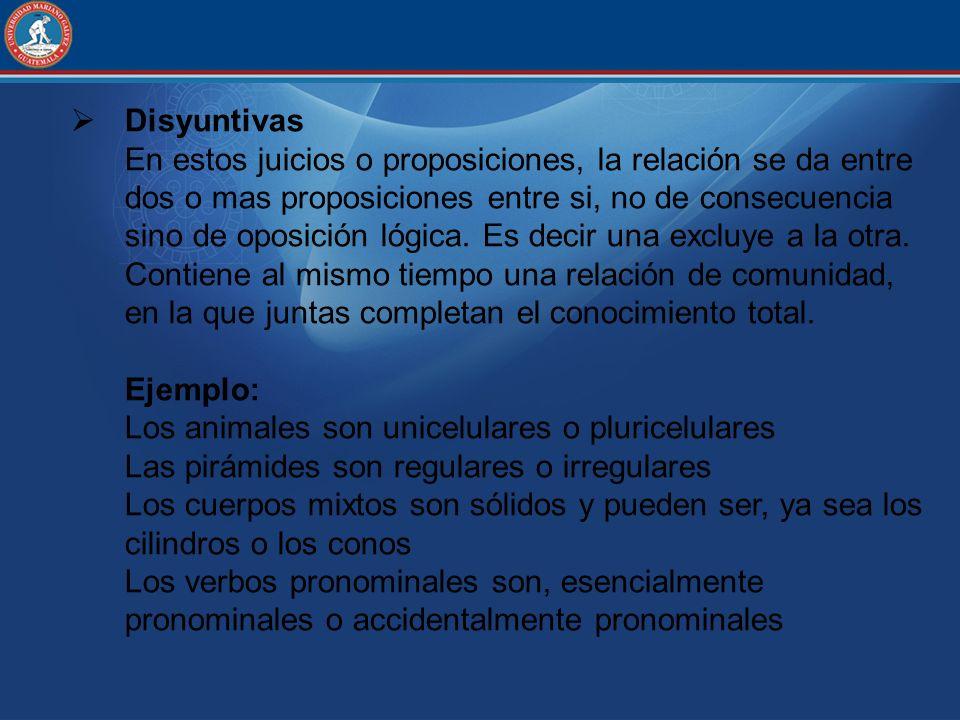 Disyuntivas En estos juicios o proposiciones, la relación se da entre dos o mas proposiciones entre si, no de consecuencia sino de oposición lógica. E