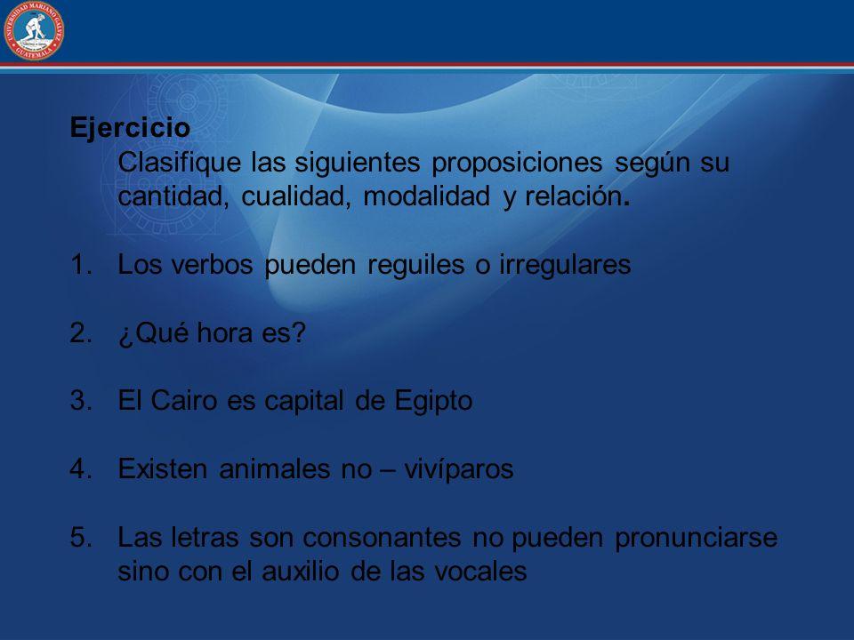Ejercicio Clasifique las siguientes proposiciones según su cantidad, cualidad, modalidad y relación. 1.Los verbos pueden reguiles o irregulares 2.¿Qué