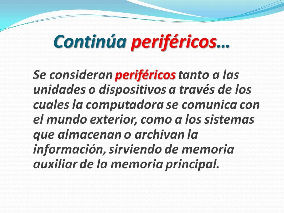 Continúa periféricos… Se consideran p pp periféricos tanto a las unidades o dispositivos a través de los cuales la computadora se comunica con el mundo exterior, como a los sistemas que almacenan o archivan la información, sirviendo de memoria auxiliar de la memoria principal.