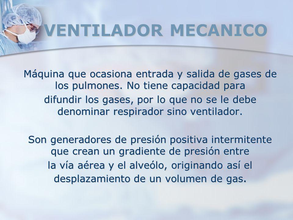 VENTILADOR MECANICO Máquina que ocasiona entrada y salida de gases de los pulmones. No tiene capacidad para difundir los gases, por lo que no se le de