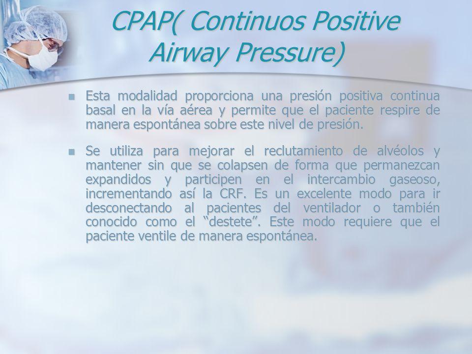CPAP( Continuos Positive Airway Pressure) CPAP( Continuos Positive Airway Pressure) Esta modalidad proporciona una presión positiva continua basal en
