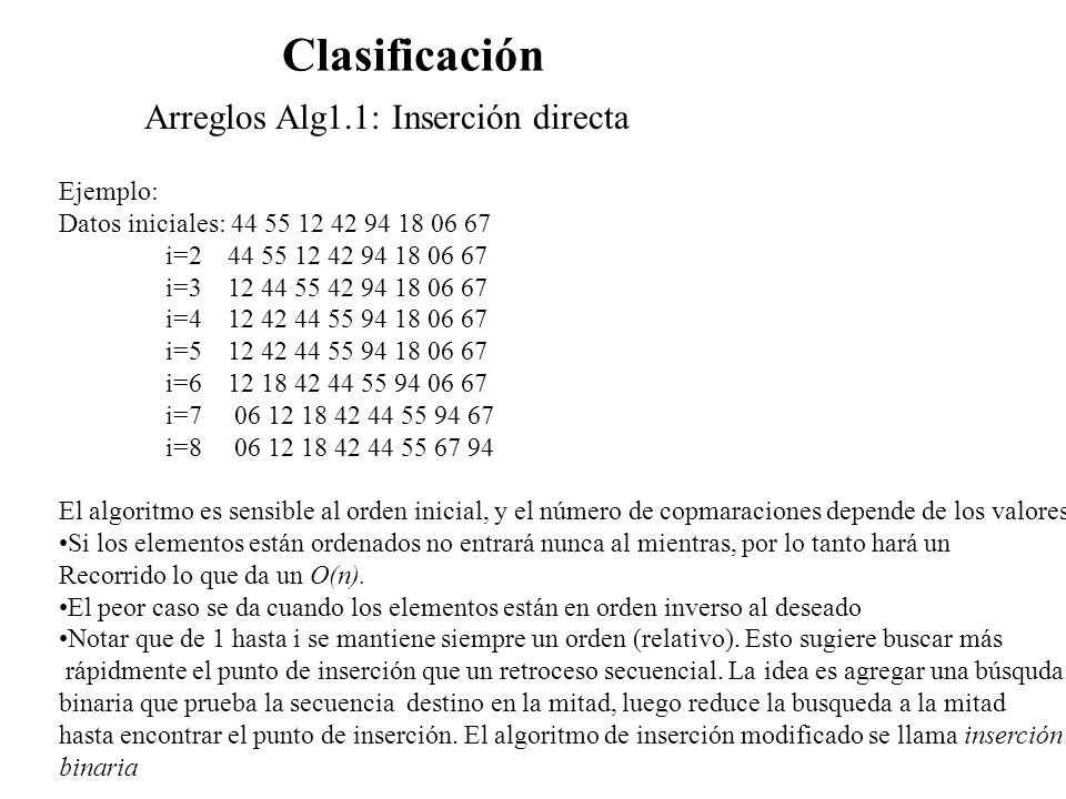 Clasificación Arreglos Alg1.1: Inserción directa Ejemplo: Datos iniciales: 44 55 12 42 94 18 06 67 i=2 44 55 12 42 94 18 06 67 i=3 12 44 55 42 94 18 0