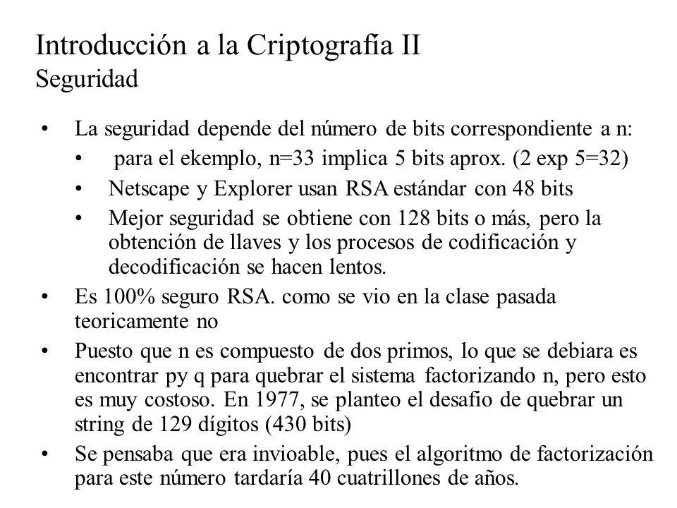 La seguridad depende del número de bits correspondiente a n: para el ekemplo, n=33 implica 5 bits aprox. (2 exp 5=32) Netscape y Explorer usan RSA est