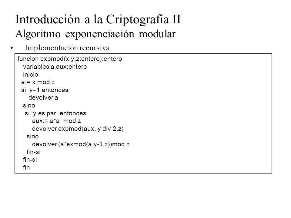 Introducción a la Criptografía II Algoritmo exponenciación modular Implementación recursiva funcion expmod(x,y,z:entero):entero variables a,aux:entero