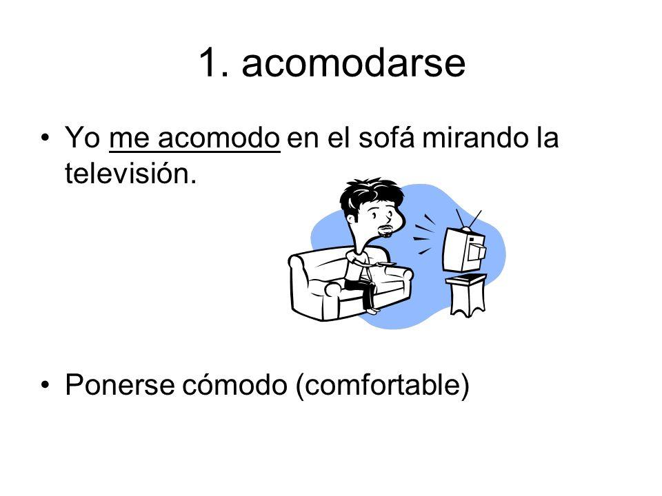1. acomodarse Yo me acomodo en el sofá mirando la televisión. Ponerse cómodo (comfortable)
