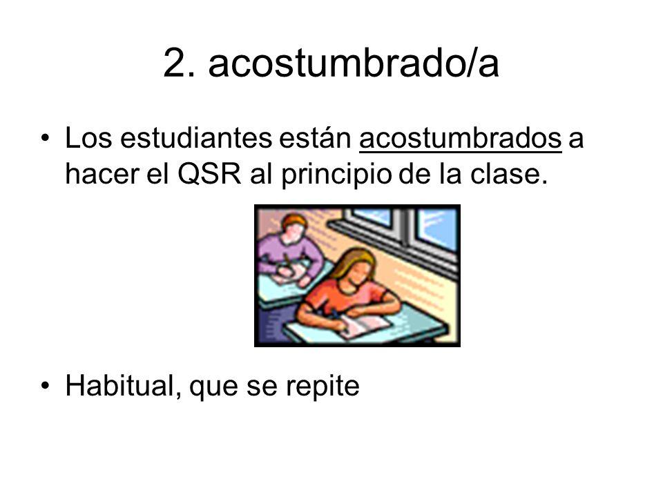 2.acostumbrado/a Los estudiantes están acostumbrados a hacer el QSR al principio de la clase.