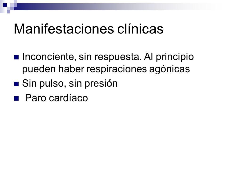 Manifestaciones clínicas Inconciente, sin respuesta. Al principio pueden haber respiraciones agónicas Sin pulso, sin presión Paro cardíaco