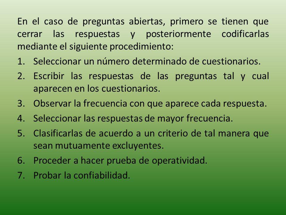 En el caso de preguntas abiertas, primero se tienen que cerrar las respuestas y posteriormente codificarlas mediante el siguiente procedimiento: 1.Seleccionar un número determinado de cuestionarios.
