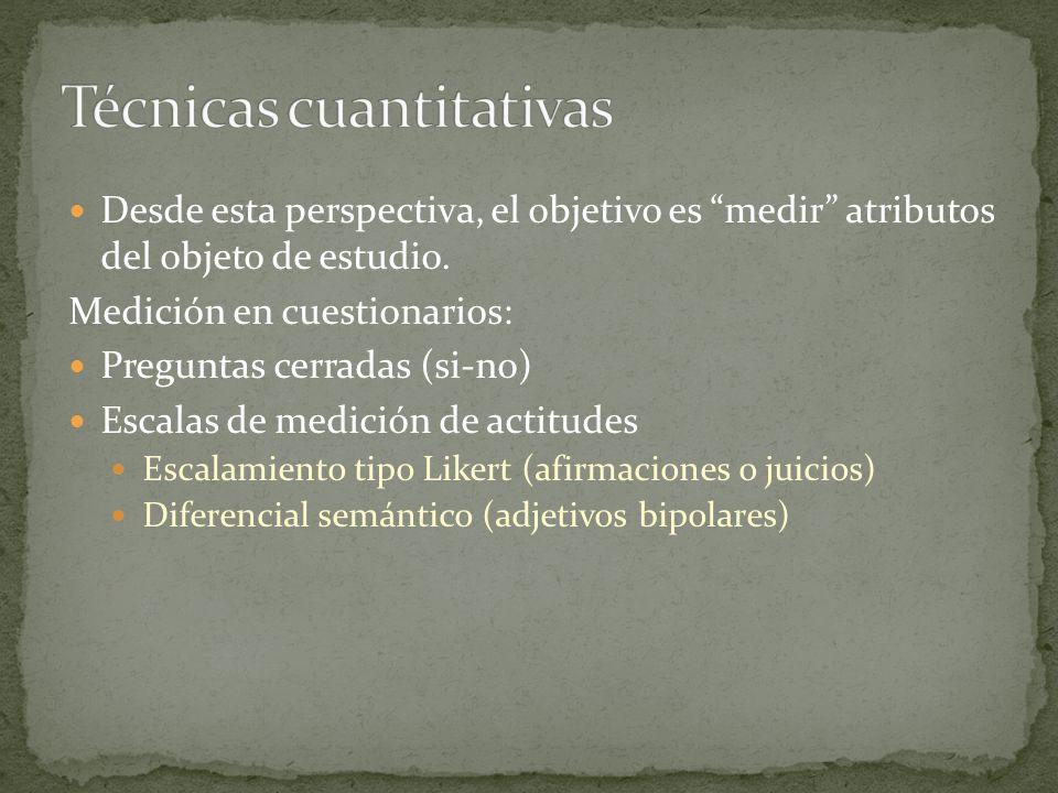 Desde esta perspectiva, el objetivo es medir atributos del objeto de estudio. Medición en cuestionarios: Preguntas cerradas (si-no) Escalas de medició