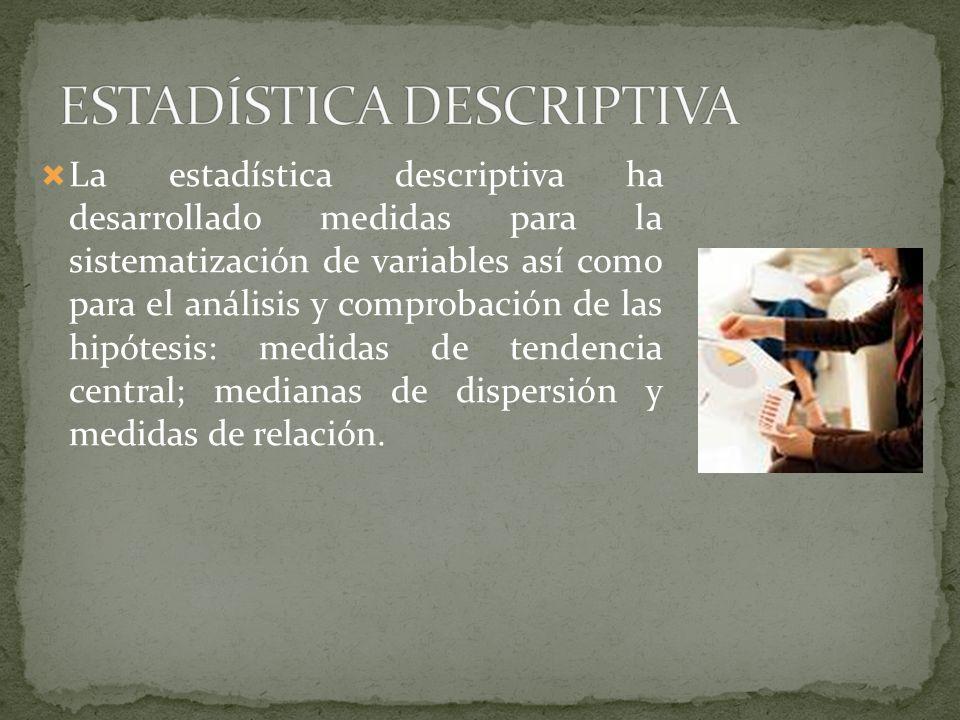 La estadística descriptiva ha desarrollado medidas para la sistematización de variables así como para el análisis y comprobación de las hipótesis: med