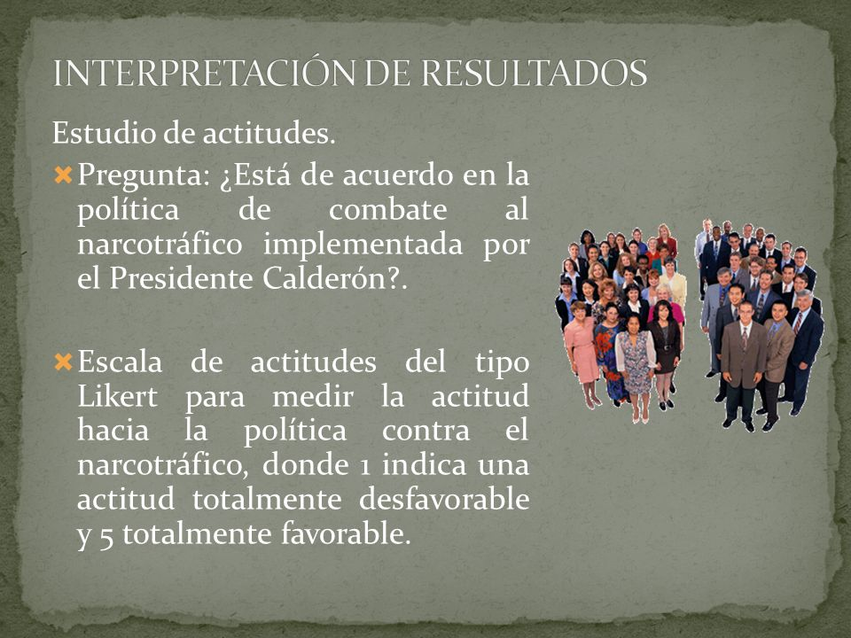 Estudio de actitudes. Pregunta: ¿Está de acuerdo en la política de combate al narcotráfico implementada por el Presidente Calderón?. Escala de actitud