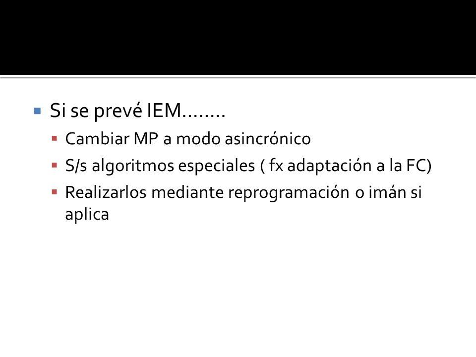 Si se prevé IEM…….. Cambiar MP a modo asincrónico S/s algoritmos especiales ( fx adaptación a la FC) Realizarlos mediante reprogramación o imán si apl