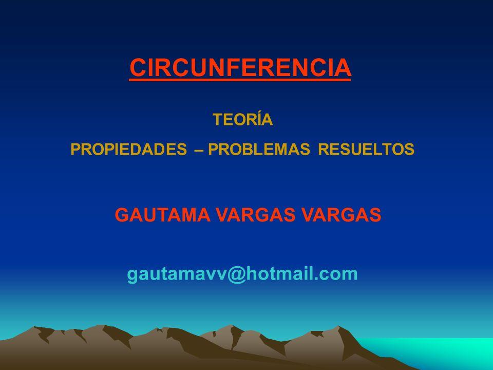 GAUTAMA VARGAS VARGAS gautamavv@hotmail.com CIRCUNFERENCIA TEORÍA PROPIEDADES – PROBLEMAS RESUELTOS
