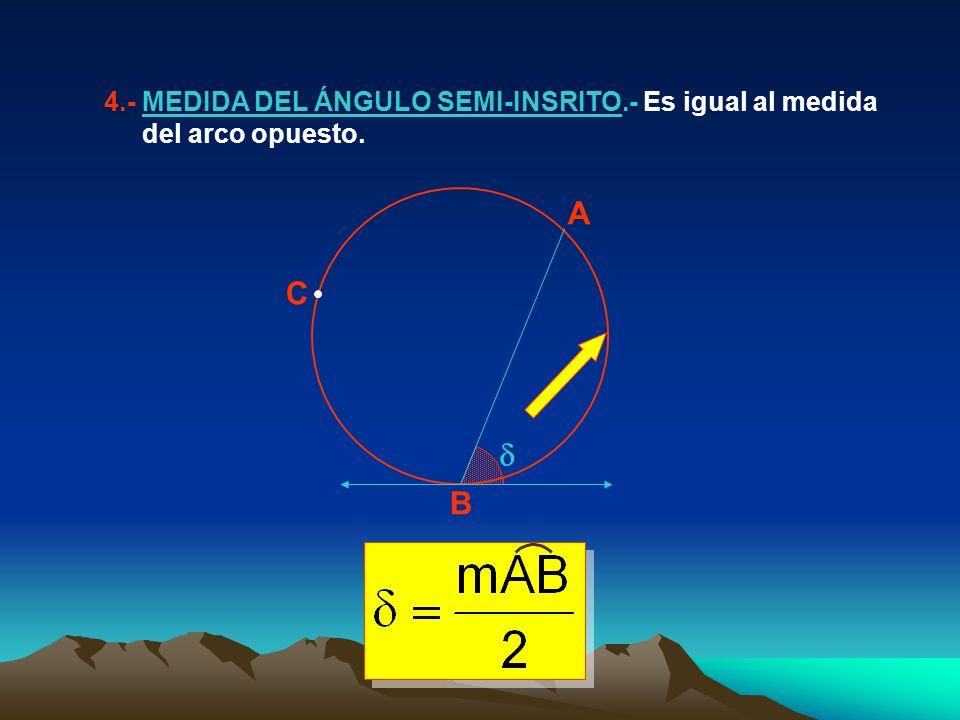 4.- MEDIDA DEL ÁNGULO SEMI-INSRITO.- Es igual al medida del arco opuesto. A B C