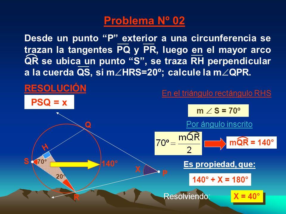 20° 70° X X = 40° R Q H En el triángulo rectángulo RHS 140° Es propiedad, que: 140° + X = 180° Por ángulo inscrito Problema Nº 02 RESOLUCIÓN P S m S = 70º Resolviendo: PSQ = x mQR = 140° Desde un punto P exterior a una circunferencia se trazan la tangentes PQ y PR, luego en el mayor arco QR se ubica un punto S, se traza RH perpendicular a la cuerda QS, si m HRS=20º; calcule la m QPR.