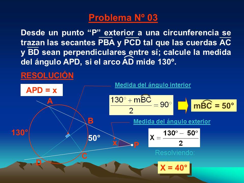 x 130° A C B D X = 40° 50° Problema Nº 03 RESOLUCIÓN P Resolviendo: APD = x Medida del ángulo interior Medida del ángulo exterior mBC = 50° Desde un punto P exterior a una circunferencia se trazan las secantes PBA y PCD tal que las cuerdas AC y BD sean perpendiculares entre sí; calcule la medida del ángulo APD, si el arco AD mide 130º.