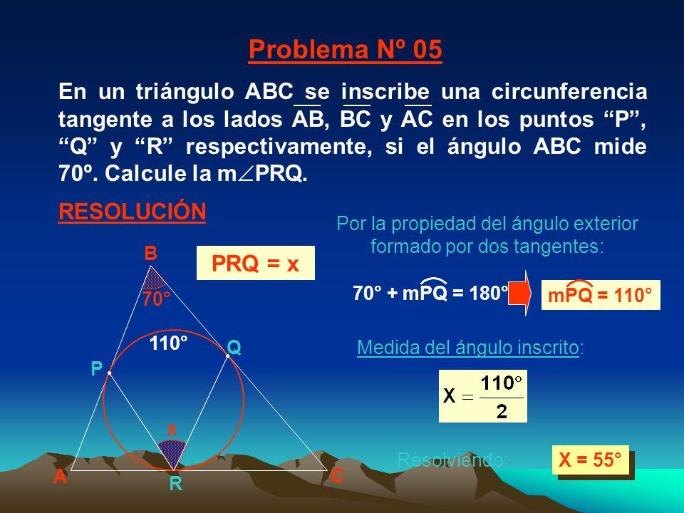 x 70° Medida del ángulo inscrito: X = 55° A B C P Q R 110° Problema Nº 05 RESOLUCIÓN PRQ = x Por la propiedad del ángulo exterior formado por dos tangentes: Resolviendo: 70° + mPQ = 180° mPQ = 110° En un triángulo ABC se inscribe una circunferencia tangente a los lados AB, BC y AC en los puntos P, Q y R respectivamente, si el ángulo ABC mide 70º.