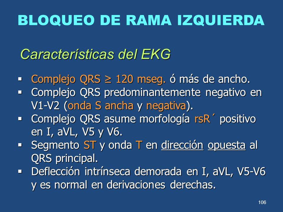 106 BLOQUEO DE RAMA IZQUIERDA Características del EKG Complejo QRS 120 mseg. ó más de ancho. Complejo QRS 120 mseg. ó más de ancho. Complejo QRS predo