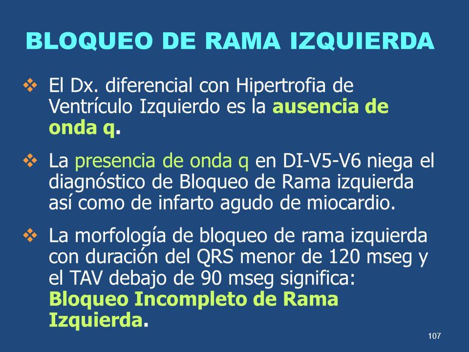 107 BLOQUEO DE RAMA IZQUIERDA El Dx. diferencial con Hipertrofia de Ventrículo Izquierdo es la ausencia de onda q. La presencia de onda q en DI-V5-V6