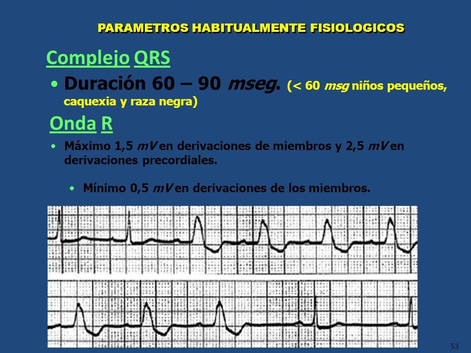 53 PARAMETROS HABITUALMENTE FISIOLOGICOS Duración 60 – 90 mseg. (< 60 msg niños pequeños, caquexia y raza negra) Complejo QRS Onda R Máximo 1,5 mV en