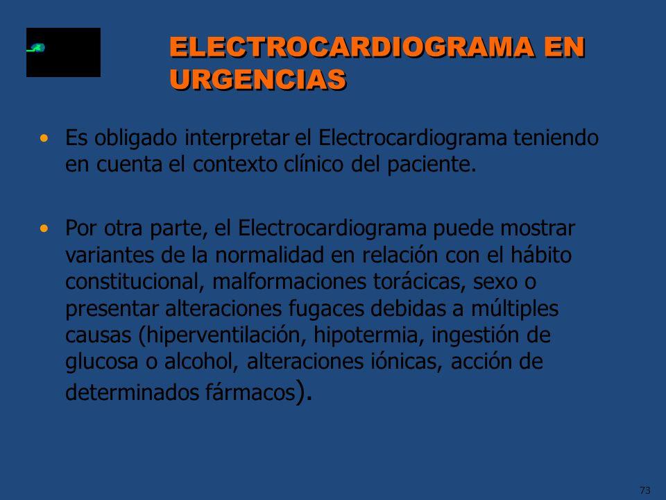 73 ELECTROCARDIOGRAMA EN URGENCIAS ELECTROCARDIOGRAMA EN URGENCIAS Es obligado interpretar el Electrocardiograma teniendo en cuenta el contexto clínic