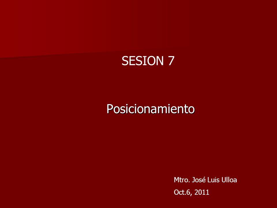 Posicionamiento Mtro. José Luis Ulloa Oct.6, 2011 SESION 7