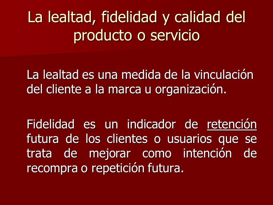 La lealtad, fidelidad y calidad del producto o servicio La lealtad es una medida de la vinculación del cliente a la marca u organización. Fidelidad es