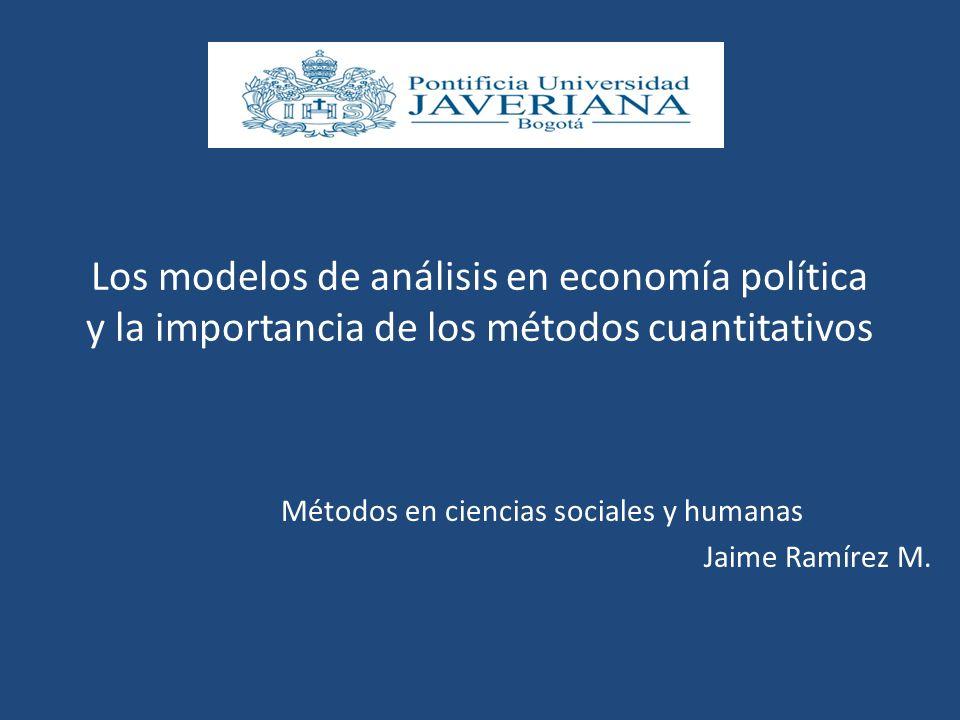 Los modelos de análisis en economía política y la importancia de los métodos cuantitativos Métodos en ciencias sociales y humanas Jaime Ramírez M.