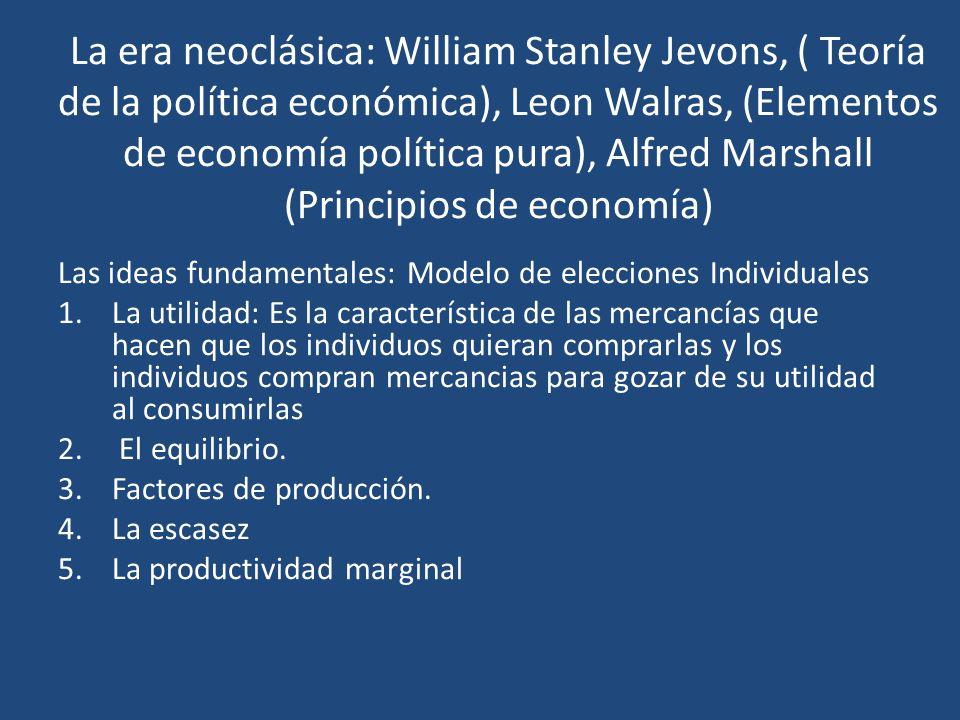 La era neoclásica: William Stanley Jevons, ( Teoría de la política económica), Leon Walras, (Elementos de economía política pura), Alfred Marshall (Pr