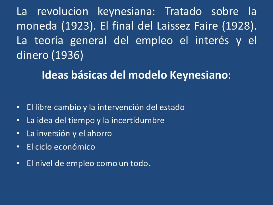 La revolucion keynesiana: Tratado sobre la moneda (1923). El final del Laissez Faire (1928). La teoría general del empleo el interés y el dinero (1936