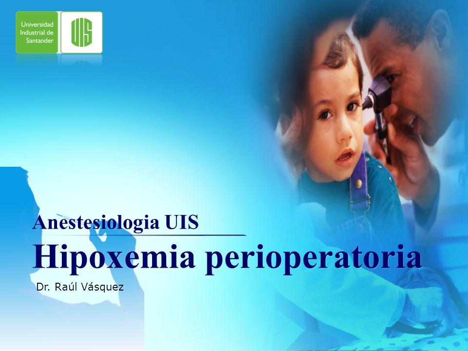 LOGO Anestesiologia UIS Hipoxemia perioperatoria Dr. Raúl Vásquez