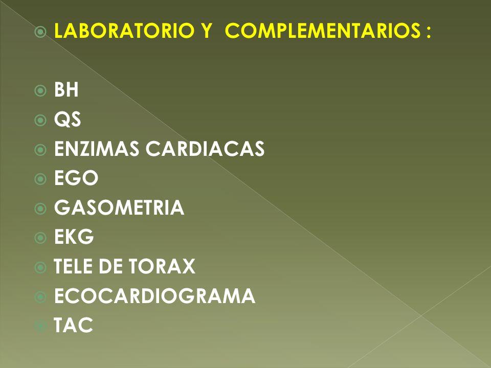 LABORATORIO Y COMPLEMENTARIOS : BH QS ENZIMAS CARDIACAS EGO GASOMETRIA EKG TELE DE TORAX ECOCARDIOGRAMA TAC