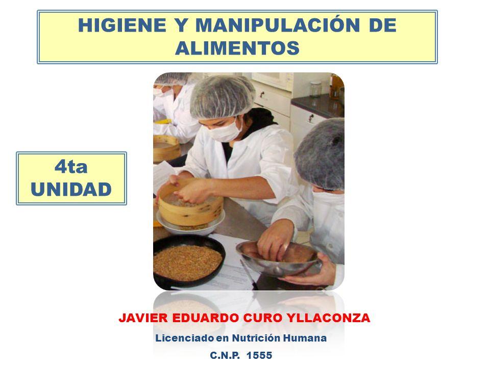 HIGIENE Y MANIPULACIÓN DE ALIMENTOS JAVIER EDUARDO CURO YLLACONZA Licenciado en Nutrición Humana C.N.P. 1555 4ta UNIDAD