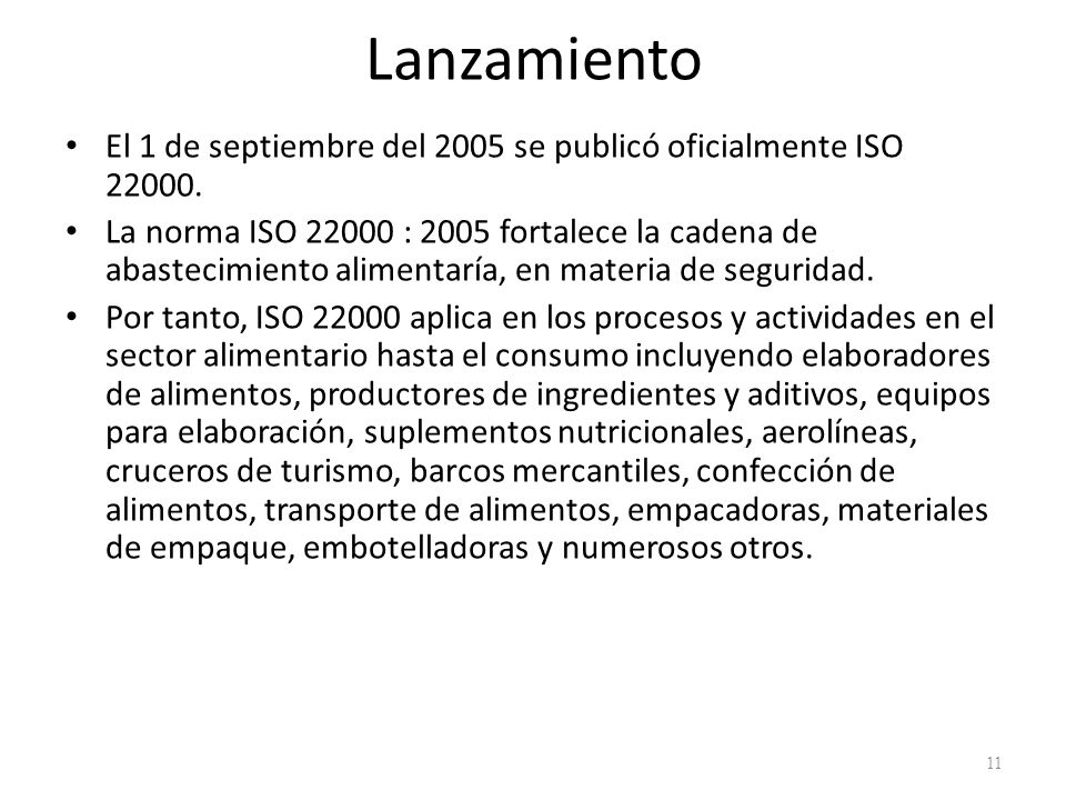 Lanzamiento El 1 de septiembre del 2005 se publicó oficialmente ISO 22000. La norma ISO 22000 : 2005 fortalece la cadena de abastecimiento alimentaría