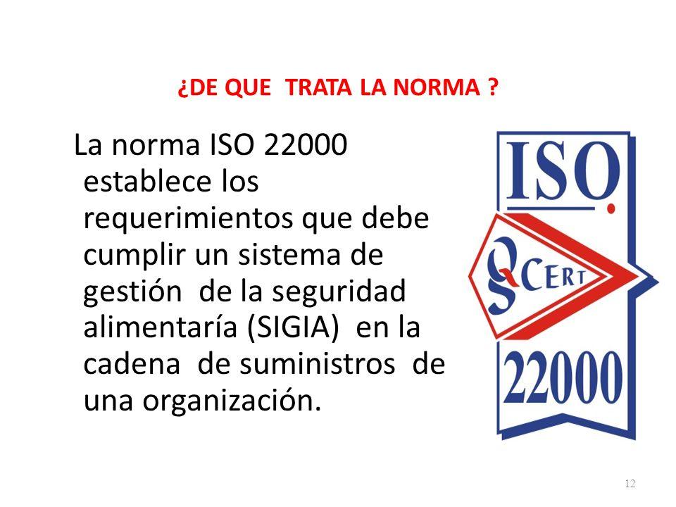 ¿DE QUE TRATA LA NORMA ? La norma ISO 22000 establece los requerimientos que debe cumplir un sistema de gestión de la seguridad alimentaría (SIGIA) en