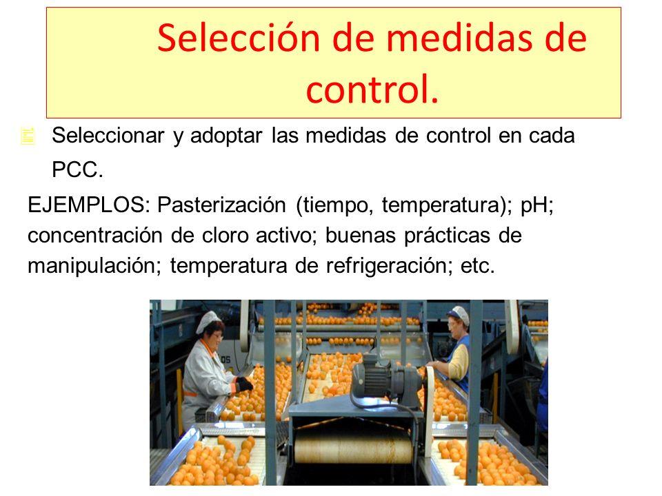 Selección de medidas de control. Seleccionar y adoptar las medidas de control en cada PCC. EJEMPLOS: Pasterización (tiempo, temperatura); pH; concentr