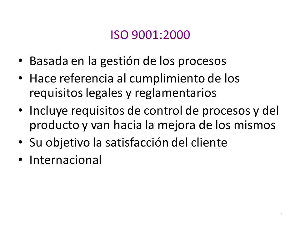 ISO 9001:2000 Basada en la gestión de los procesos Hace referencia al cumplimiento de los requisitos legales y reglamentarios Incluye requisitos de co
