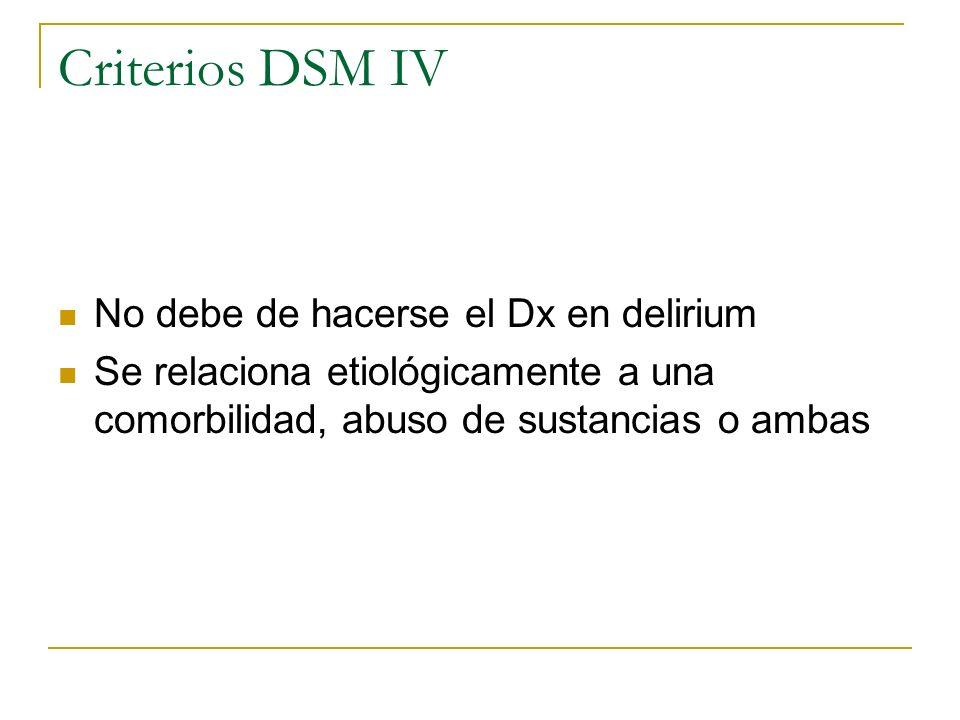 Criterios DSM IV No debe de hacerse el Dx en delirium Se relaciona etiológicamente a una comorbilidad, abuso de sustancias o ambas