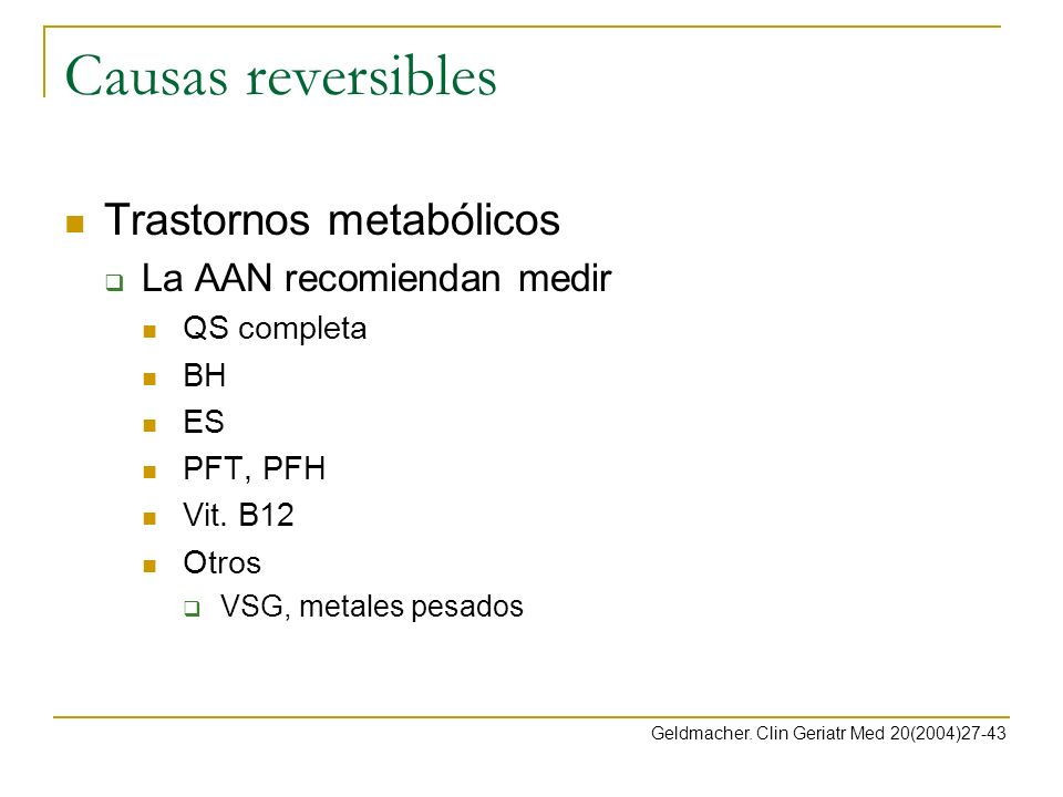 Causas reversibles Trastornos metabólicos La AAN recomiendan medir QS completa BH ES PFT, PFH Vit. B12 Otros VSG, metales pesados Geldmacher. Clin Ger